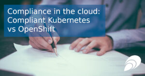 Compliance in the Cloud: Compliant Kubernetes vs OpenShift