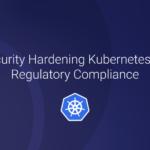 Security Hardening Kubernetes for Regulatory Compliance
